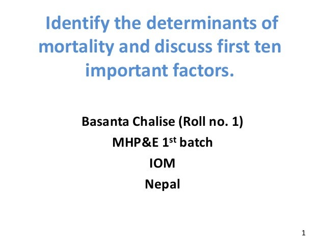Basanta Chalise (Roll no. 1) MHP&E 1st batch IOM Nepal Identify the determinants of mortality and discuss first ten import...