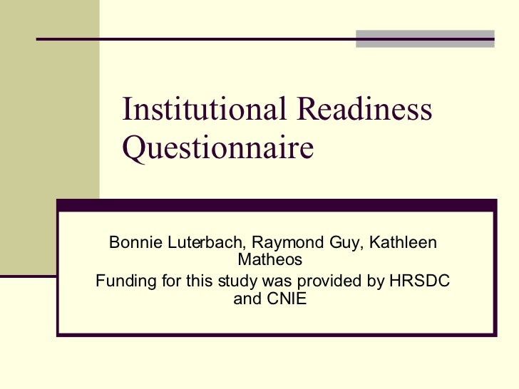 Institutional Readiness Questionnaire  Bonnie Luterbach, Raymond Guy, Kathleen Matheos  Funding for this study was provide...