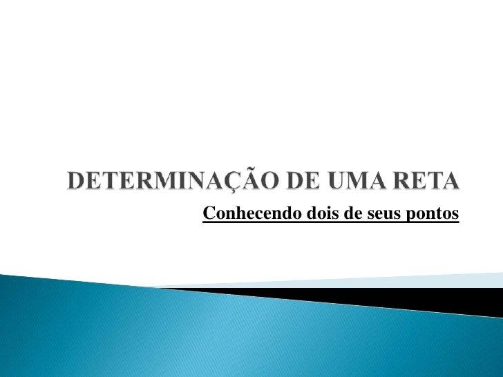 DETERMINAÇÃO DE UMA RETA<br />Conhecendo dois de seus pontos<br />