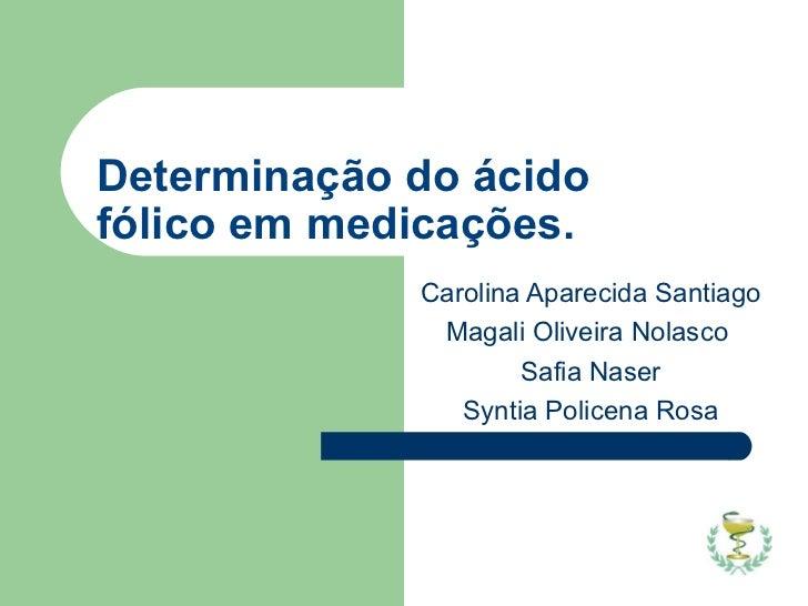 Determinação do ácido fólico em medicações. Carolina Aparecida Santiago Magali Oliveira Nolasco  Safia Naser Syntia Police...