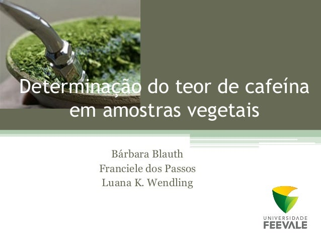 Determinação do teor de cafeína     em amostras vegetais          Bárbara Blauth        Franciele dos Passos        Luana ...