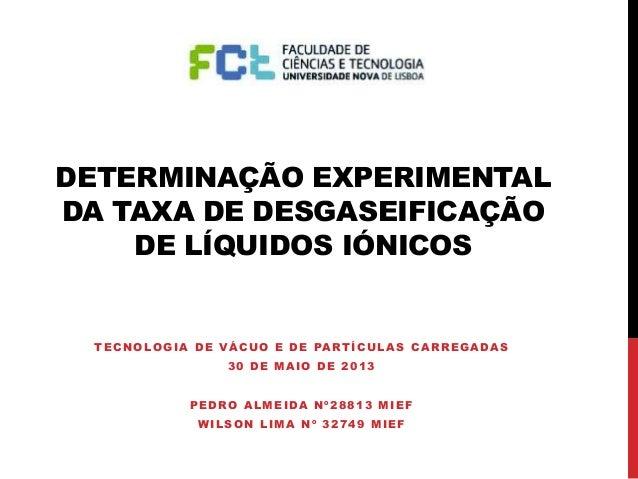 DETERMINAÇÃO EXPERIMENTAL DA TAXA DE DESGASEIFICAÇÃO DE LÍQUIDOS IÓNICOS TECNOLOGIA DE VÁCUO E DE PARTÍCULAS CARREGADAS 30...