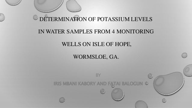 DETERMINATION OF POTASSIUM LEVELS IN WATER SAMPLES FROM 4 MONITORING WELLS ON ISLE OF HOPE, WORMSLOE, GA. BY IRIS MBANI KA...