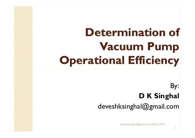 Determination ofDetermination of Vacuum PumpVacuum Pump Operational EfficiencyOperational Efficiency deveshksinghal@gmail....