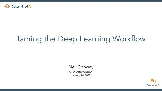 Taming the Deep Learning Workflow Neil Conway CTO, Determined AI January 24, 2019