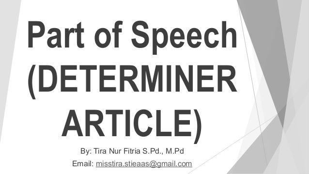 Part of Speech (DETERMINER ARTICLE)By: Tira Nur Fitria S.Pd., M.Pd Email: misstira.stieaas@gmail.com