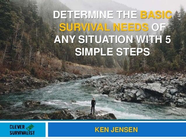 DETERMINE THE BASIC SURVIVAL NEEDS OF ANY SITUATION WITH 5 SIMPLE STEPS KEN JENSEN