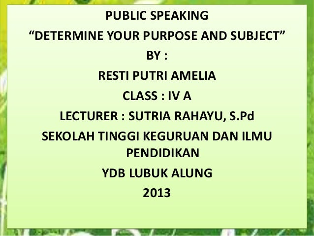 "PUBLIC SPEAKING ""DETERMINE YOUR PURPOSE AND SUBJECT"" BY : RESTI PUTRI AMELIA CLASS : IV A LECTURER : SUTRIA RAHAYU, S.Pd S..."
