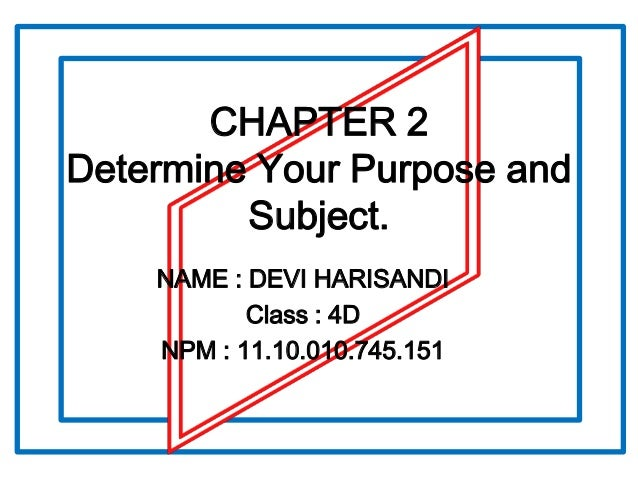 CHAPTER 2 Determine Your Purpose and Subject. NAME : DEVI HARISANDI Class : 4D NPM : 11.10.010.745.151