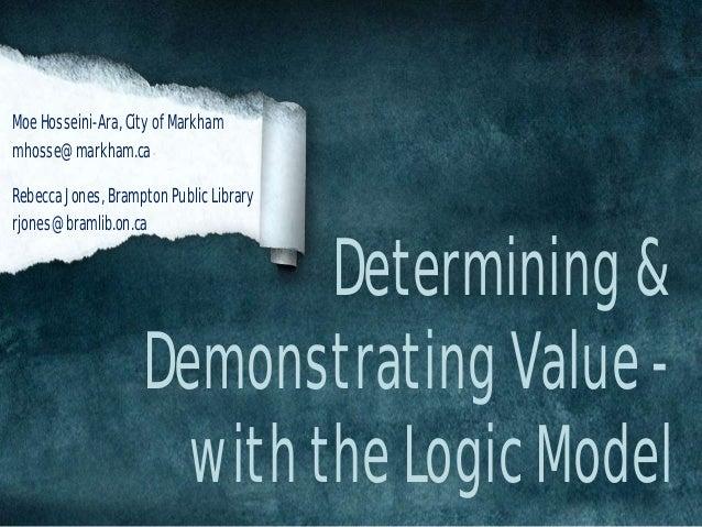 Determining & Demonstrating Value - with the Logic Model Moe Hosseini-Ara, City of Markham mhosse@markham.ca Rebecca Jones...