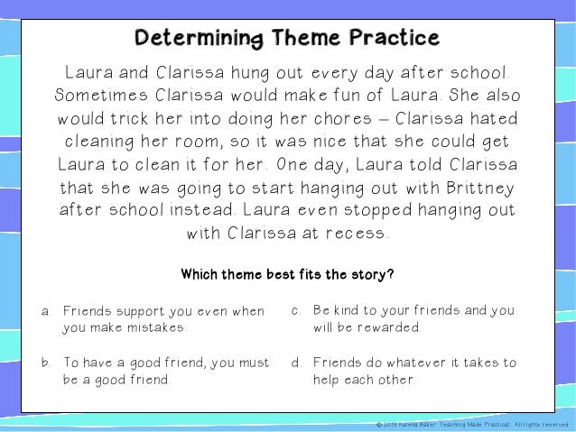 Determining Theme Practice Laura and Clarissa hung out every day after school. Sometimes Clarissa would make fun of Laura....