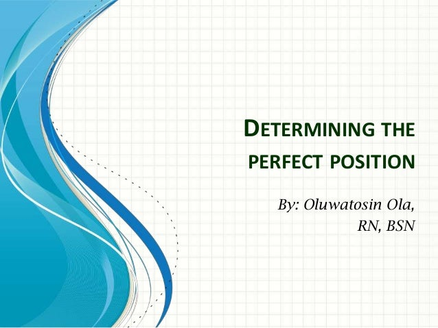 DETERMINING THEPERFECT POSITION  By: Oluwatosin Ola,            RN, BSN