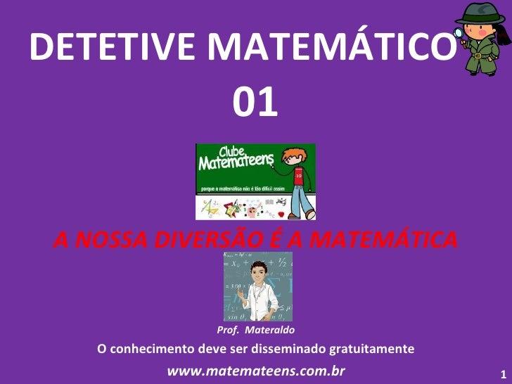 DETETIVE MATEMÁTICO  - 01 A NOSSA DIVERSÃO É A MATEMÁTICA Prof.  Materaldo O conhecimento deve ser disseminado gratuitamen...
