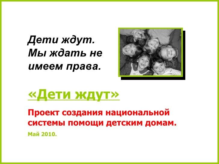 «Дети ждут» Проект создания национальной системы помощи детским домам. Май 2010. Дети ждут.  Мы ждать не имеем права.