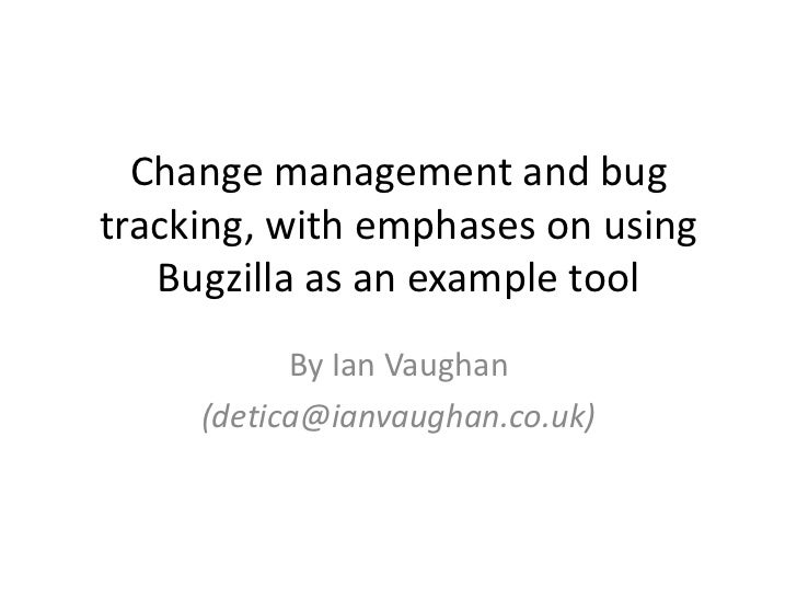 Change management and bug tracking, with emphases on using Bugzilla as an example tool<br />By Ian Vaughan<br />(detica@ia...