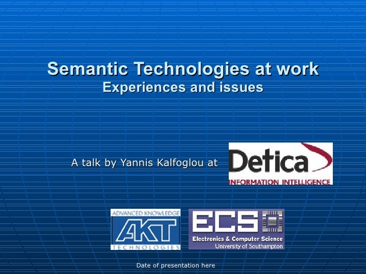 Semantic Technologies at work Experiences and issues A talk by Yannis Kalfoglou at  Date of presentation here