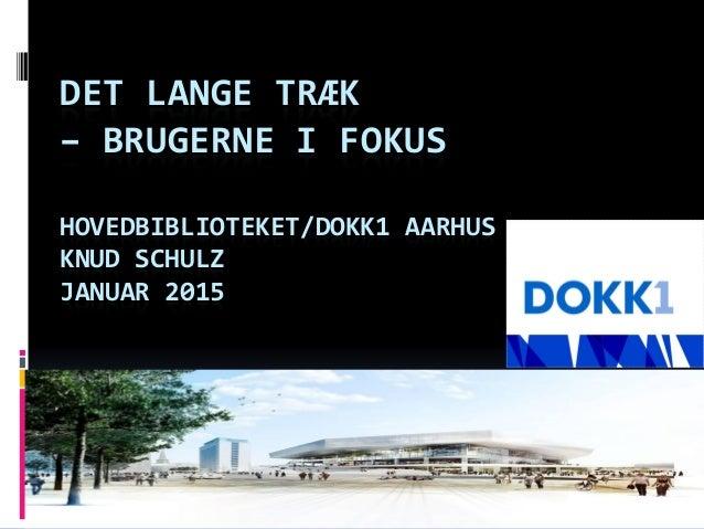 DET LANGE TRÆK – BRUGERNE I FOKUS HOVEDBIBLIOTEKET/DOKK1 AARHUS KNUD SCHULZ JANUAR 2015
