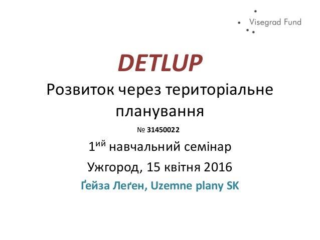 DETLUP Розвиток через територіальне планування 1ий навчальний семінар Ужгород, 15 квітня 2016 Ґейза Леґен, Uzemne plany SK...