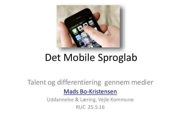 Det Mobile Sproglab Talent og differentiering gennem medier Mads Bo-Kristensen Uddannelse & Læring, Vejle Kommune RUC 25.5...