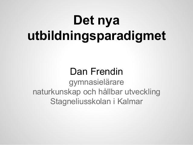 Det nya utbildningsparadigmet Dan Frendin gymnasielärare naturkunskap och hållbar utveckling Stagneliusskolan i Kalmar