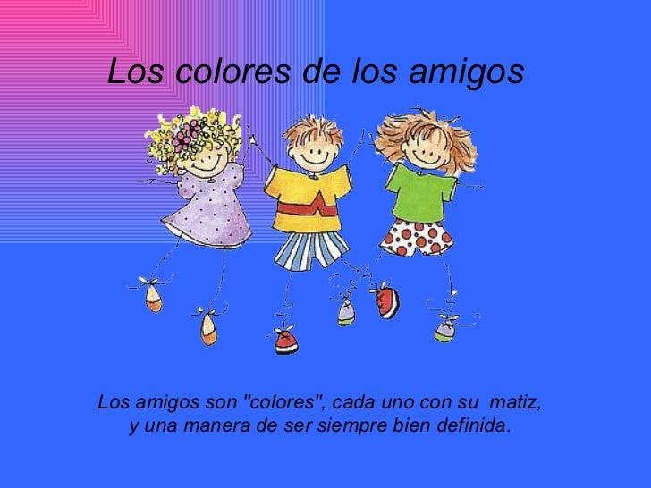 """Los colores de los amigos  Los amigos son """"colores"""", cada uno con su  matiz,  y una manera de ser siempre bien d..."""