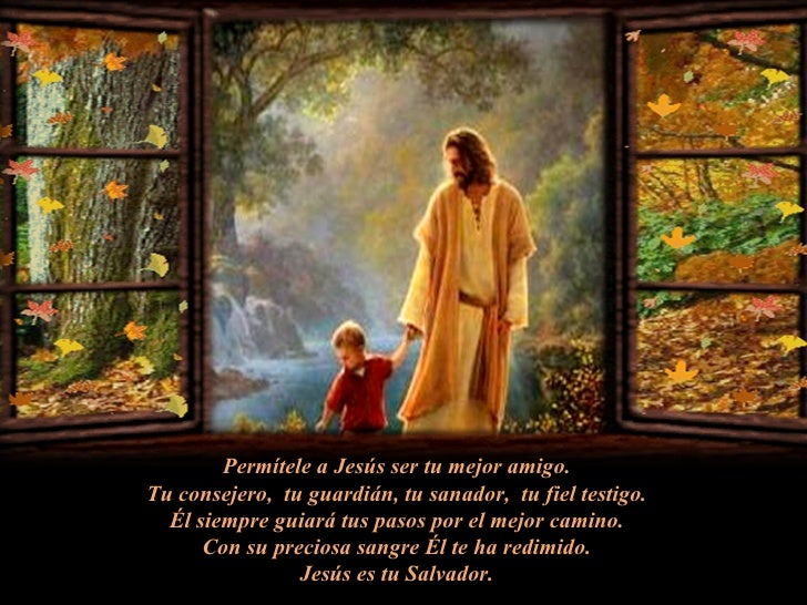 Permítele a Jesús ser tu mejor amigo. Tu consejero,  tu guardián, tu sanador,  tu fiel testigo. Él siempre guiará tus paso...
