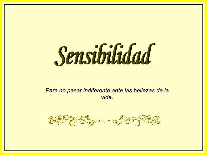Sensibilidad Para no pasar indiferente ante las bellezas de la vida.