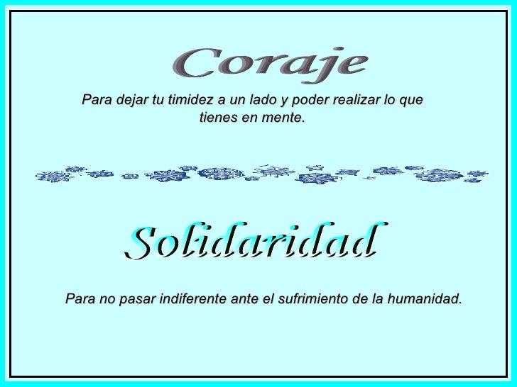 Coraje Para dejar tu timidez a un lado y poder realizar lo que tienes en mente. Solidaridad Para no pasar indiferente ante...