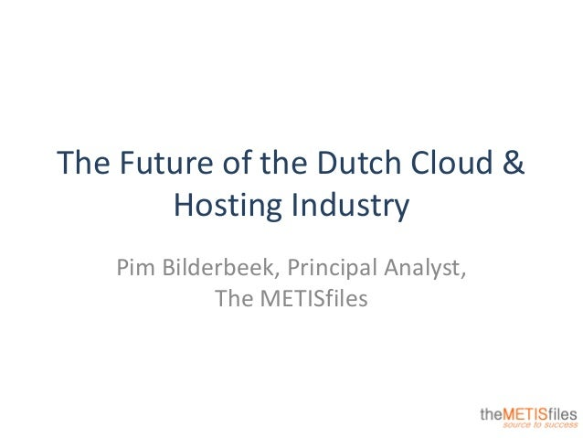The Future of the Dutch Cloud & Hosting Industry Pim Bilderbeek, Principal Analyst, The METISfiles
