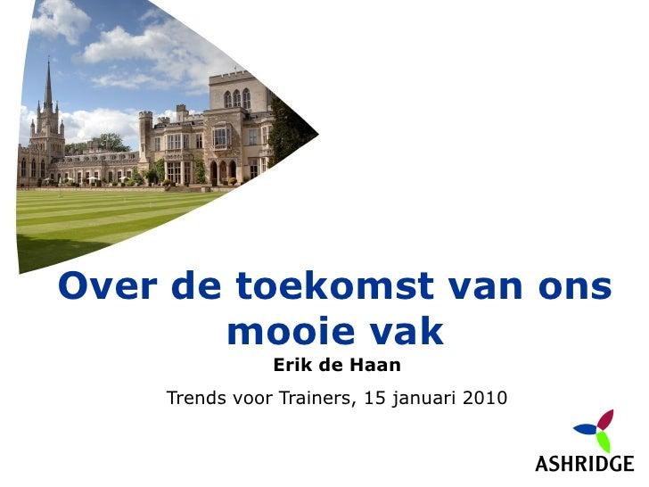 Over de toekomst van ons        mooie vak                Erik de Haan     Trends voor Trainers, 15 januari 2010