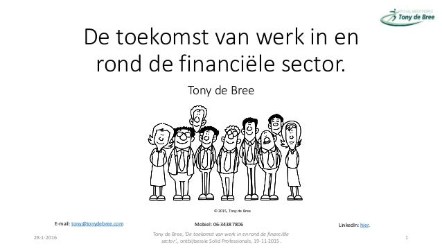 De toekomst van werk in en rond de financiële sector. Tony de Bree 28-1-2016 Tony de Bree, 'De toekomst van werk in en ron...