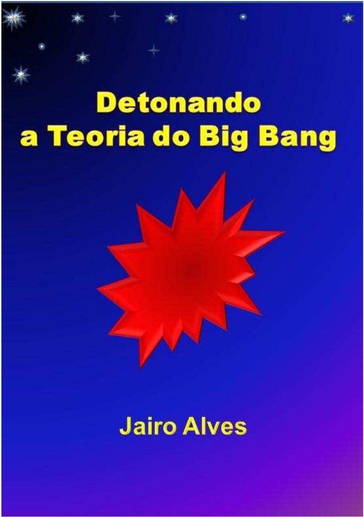 Detonando a Teoria do Big BangSumário1   Introdução................................................32   A Teoria do Big Ba...