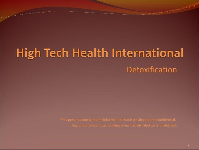 Detoxification This presentation contains information that is privileged and confidential. Any unauthorized use, copying o...