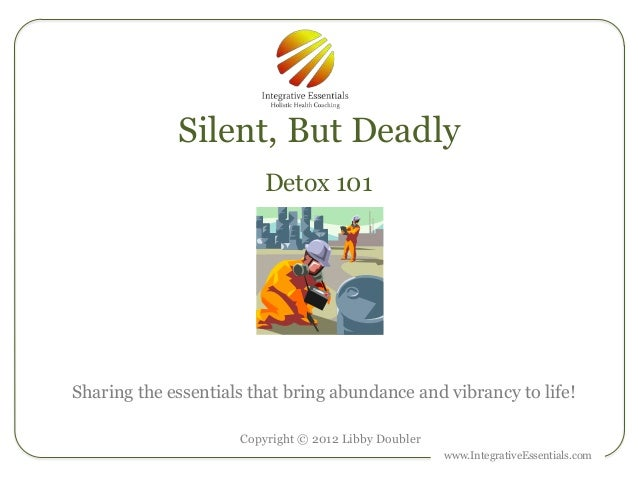 Silent, But Deadly                         Detox 101Sharing the essentials that bring abundance and vibrancy to life!     ...