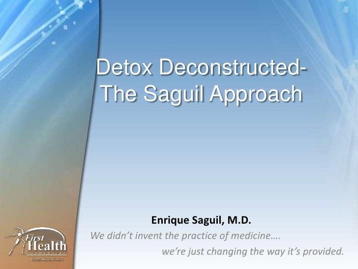 Detox Deconstructed- The Saguil Approach             Enrique Saguil, M.D.We didn't invent the practice of medicine….      ...