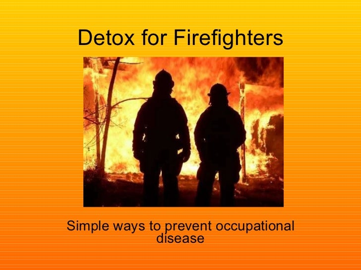 Detox for Firefighters Simple ways to prevent occupational disease