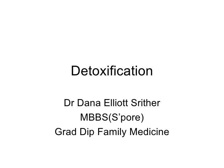 Detoxification Dr Dana Elliott Srither MBBS(S'pore) Grad Dip Family Medicine
