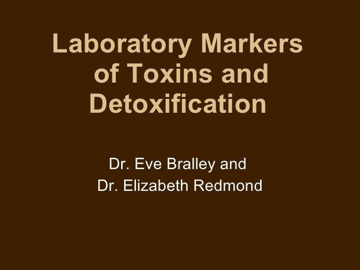 Laboratory Markers  of Toxins and Detoxification   Dr. Eve Bralley and  Dr. Elizabeth Redmond