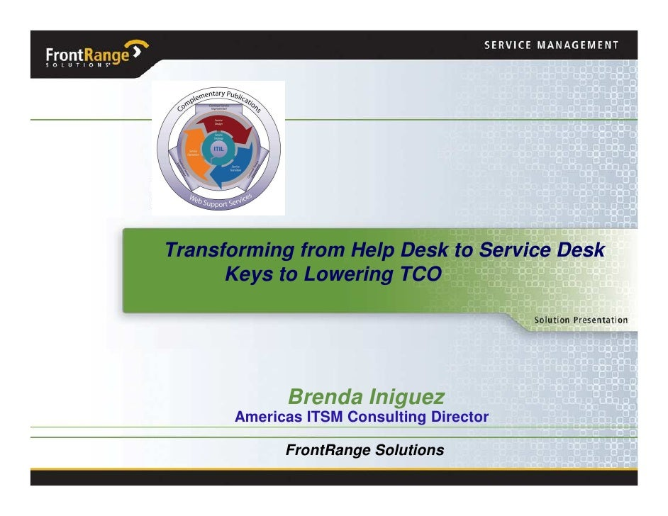 Transforming from Help Desk to Service Desk       Keys to Lowering TCO                 Brenda Iniguez       Americas ITSM ...