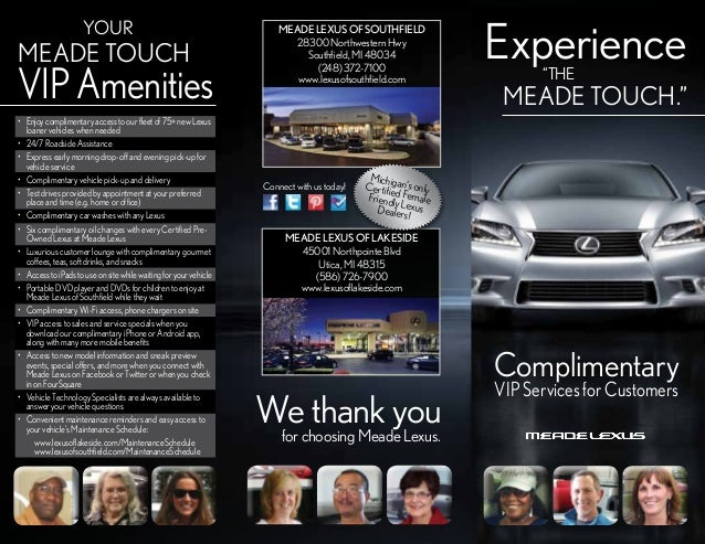 YOUR  MEADE TOUCH  VIP Amenities • Enjoy complimentary access to our fleet of 75+ new Lexus loaner vehicles when needed •...