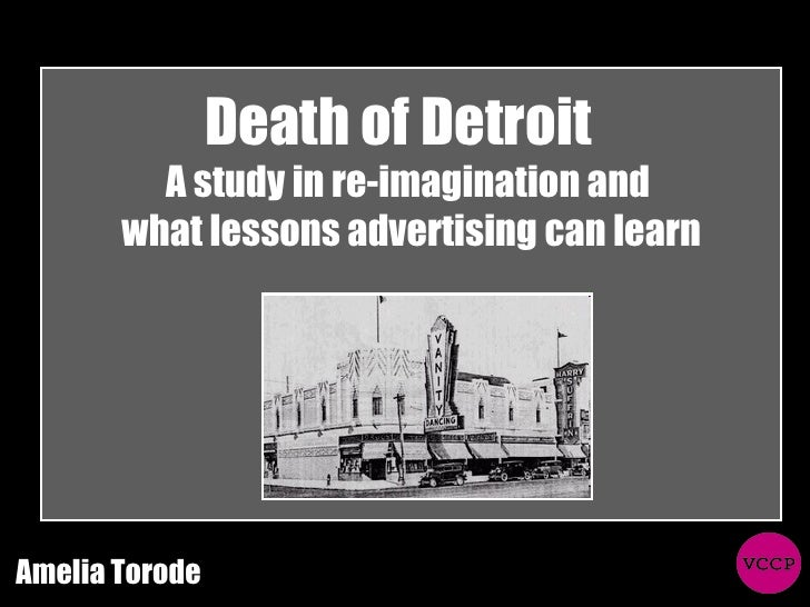 Death of Detroit  A study in re-imagination and  what lessons advertising can learn Amelia Torode
