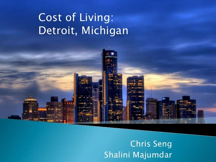 Cost of Living: Detroit, Michigan<br />Chris Seng<br />ShaliniMajumdar<br />