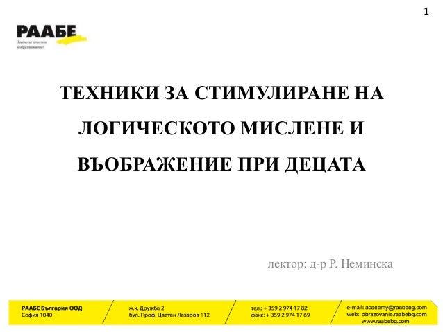 ТЕХНИКИ ЗА СТИМУЛИРАНЕ НА ЛОГИЧЕСКОТО МИСЛЕНЕ И ВЪОБРАЖЕНИЕ ПРИ ДЕЦАТА 1 лектор: д-р Р. Неминска
