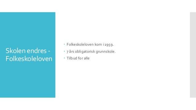 Skolen endres - Folkeskoleloven  Folkeskoleloven kom i 1959.  7 års obligatorisk grunnskole.  Tilbud for alle