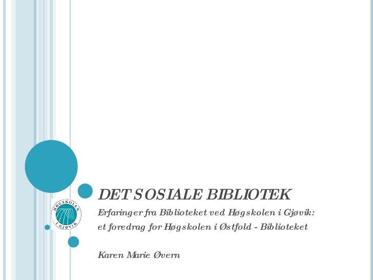 DET SOSIALE BIBLIOTEK Erfaringer fra Biblioteket ved Høgskolen i Gjøvik: et foredrag for Høgskolen i Østfold - Biblioteket...