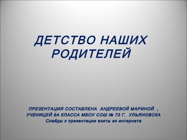 ДЕТСТВО НАШИХ РОДИТЕЛЕЙ ПРЕЗЕНТАЦИЯ СОСТАВЛЕНА АНДРЕЕВОЙ МАРИНОЙ , УЧЕНИЦЕЙ 9А КЛАССА МБОУ СОШ № 73 Г. УЛЬЯНОВСКА Слайды к...