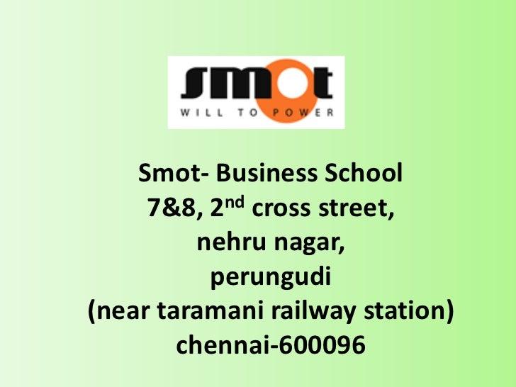 Smot- Business School      7&8, 2nd cross street,           nehru nagar,            perungudi (near taramani railway stati...