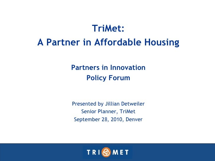 TriMet: A Partner in Affordable Housing         Partners in Innovation            Policy Forum          Presented by Jilli...