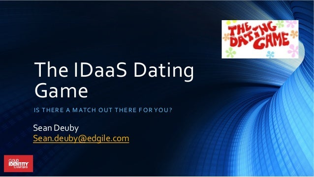 The	   IDaaS	   Dating	    Game	    IS	   THERE	   A	   MATCH	   OUT	   THERE	   FOR	   YOU?	    Sean	   Deuby	    Sean.de...
