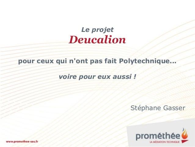 Le projet  Deucalion pour ceux qui n'ont pas fait Polytechnique... voire pour eux aussi !  Stéphane Gasser